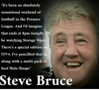 "Steve Bruce isn't looking forward to Hull v Middlesbrough...: ""It's been an absolutely  sensational weekend of  football in the Premier  League. And I'd imagine  that ends at 8pm tonight. I'll  be watching Storage Wars  There's a special edition on  ITV4. I've pencilled that in  along with a multi-pack of  beef Hula Hoops.  Steve Bruce Steve Bruce isn't looking forward to Hull v Middlesbrough..."