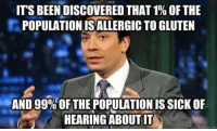 Memes, Gluten, and 🤖: ITS BEEN DISCOVERED THAT1% OFTHE  POPULATIONISALLERGICTO GLUTEN  AND 99%OF THE POPULATION ISSICK OF  HEARING ABOUTIT  quick meme con