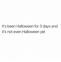Halloween, Been, and For: It's been Halloween for 3 days and  it's not even Halloween yet simpleton