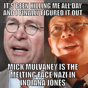 Mulvaney Killing Me: IT'S BEEN KILLING ME ALL DAV  AND I FINALLY FIGURED IT OUT  MICK MULVANEY IS THE  MELTING FACE NAZI IN  INDIANA JONES Mulvaney Killing Me