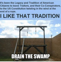 Bring it back: It's been the Legacy and Tradition of Americarn  Citizens to leave Traitors, and their Co-Conspirators  to the US Constitution twisting in the wind at the  end of a rope.  I LIKE THAT TRADITION  DRAIN THE SWAMP Bring it back