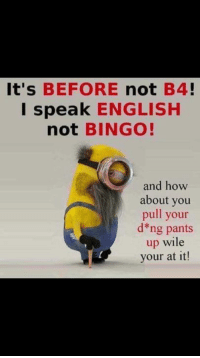 pants up: It's  BEFORE  not  B4  I speak ENGLISH  not BINGO!  and how  about you  pull your  d ng pants  up wile  your at it!