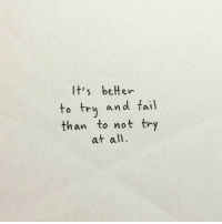 Fail, All, and Tru: It's beter  to tru and fail  than to not try  at all