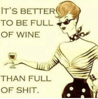 Happy Wine Wednesday everyone!: IT'S BETTER  TO BE FULL  OF WINE  THAN FULL  OF SHIT Happy Wine Wednesday everyone!