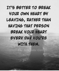 Stic: IT'S BETTER TO BREAK  YOUR OWN HEART BY  LEAVING, RATHER THAN  HAVING THAT PERSON  BREAK YOUR HEART  EVERY DAY you'RE  WITH THEM.  stic Gir
