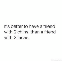 chins: It's better to have a friend  with 2 chins, than a friend  with 2 faces.