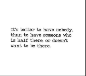 Its Better: It's better to have nobody,  than to have someone who  is half there, or doesn't  want to be there.