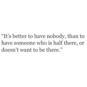"Its Better: ""It's better to have nobody, than to  have someone who is half there, or  doesn't want to be there.""  35"