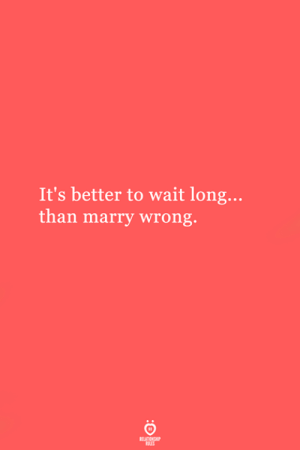 Its Better: It's better to wait long...  than marry wrong.