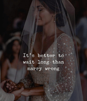 Its Better: It's better to  wait long than  marry wrong