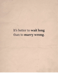 Wait, Marry, and  Better: It's better to wait long  than to marry wrong.