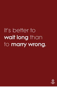 Wait, Marry, and  Better: It's better to  wait long than  to marry wrong  ELATIONSHP  LES