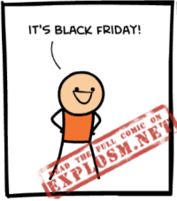 It sure is! If you haven't been trampled to death, read the rest of today's comic here: https://goo.gl/WIzTbV: IT'S BLACK FRIDAY!  ON  COMIC FULL THE AD It sure is! If you haven't been trampled to death, read the rest of today's comic here: https://goo.gl/WIzTbV