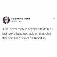Lmao, Snapchat, and Buzzfeed: it's brittney, friend  @britt tam  sure Inever reply to anyone's texts but I  just took a buzzfeed quiz on snapchat  that said I'm a ride or die friend so lmao, this is me. FOLLOW @BUZZFEEDQUIZ