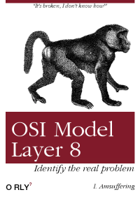 "The book we all need: ""It's broken, Idon't know howl""  OSI Model  Laver 8  Identify the real problem  O RLY  I. Amsuffering The book we all need"