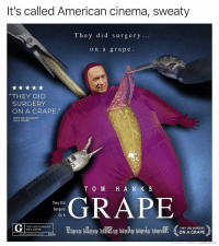 """Memes, American, and 🤖: It's called American cinema, sweaty  They did surgery...  on a grape.  """"THEY DID  SURGERY  ON A GRAPE.""""  THEY DID SURGERY  ON A GRAPE  TO MH A N K S  They Did  Surgery  On A  GRAPE  THEY DID SURGERY  ON A GRAPE  THEY DID SURGERY  ON A GRAPE  HEY DID SUARGERY ON A GHAPE T👏D👏S👏O👏A👏M👏F👏G"""