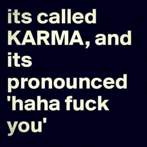 fuck you: its called  KARMA, and  its  pronounced  haha fuck  you