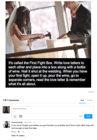 "<p>Thinking this belongs here via /r/wholesomememes <a href=""https://ift.tt/2IoIG67"">https://ift.tt/2IoIG67</a></p>: It's called the First Fight Box. Write love letters to  each other and place into a box along with a bottle  of wine. Nail it shut at the wedding. When you have  your first fight, open it up, pour the wine, go to  separate corners, read the love letter & remember  what it's all about.  138 Comments  Hot Fresh  1000  Post  musicmeddy 300 points 1d  If you never fought once before you got married you probably don't know each other long and  well enough to take that step  Reply  View 15 replies <p>Thinking this belongs here via /r/wholesomememes <a href=""https://ift.tt/2IoIG67"">https://ift.tt/2IoIG67</a></p>"