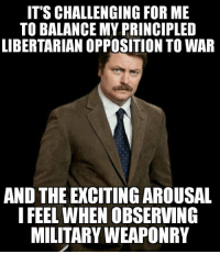From a comment on a Liberty Memes post yesterday: IT'S CHALLENGING FOR ME  TO BALANCE MY PRINCIPLED  LIBERTARIAN OPPOSITION TO WAR  AND THE EXCITING AROUSAL  I FEEL WHEN OBSERVING  MILITARYWEAPONRY From a comment on a Liberty Memes post yesterday