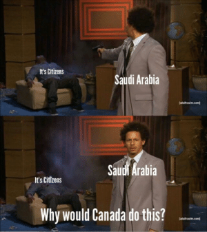 Dank, Memes, and Target: It's Citizens  Saudi Arabia  (adultswim.com  Saudi Arabia  It's Citizens  Why would Canada do this?  adultswim.com] Im a new memer. Go easy. by TheDalaiLahma MORE MEMES
