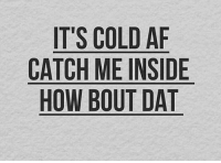 Bout Dat: IT'S COLD AF  CATCH ME INSIDE  HOW BOUT DAT