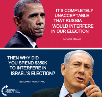 Liberal Hypocrisy... #BigGovSucks: IT'S COMPLETELY  UNACCEPTABLE  THAT RUSSIA  WOULD INTERFERE  IN OUR ELECTION  BARACK OBAMA  THEN WHY DID  YOU SPEND $350K  TO INTERFERE IN  ISRAEL'S ELECTION?  BENJAMIN NETANYAHU  TURNING  POINT USA Liberal Hypocrisy... #BigGovSucks