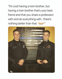 """Best Friend, Best, and Cool: """"It's cool having a twin brother..but  having a twin brother that's your best  friend and that you share a profession  with and do everything with.. there's  nothing better than that pick one"""