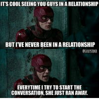 Batman, Joker, and Memes: IT'S COOL SEEING YOU GUYS IN A RELATIONSHIP  BUT I'VE NEVER BEEN IN A RELATIONSHIFP  OSIOLEYSTONER  EVERYTIME I TRY TO START THE  CONVERSATION, SHE JUST RAN AWAY. True. (via: @s10leystoner) Batman Superman WonderWoman TheFlash GreenLantern Aquaman Cyborg Shazam MartianManHunter GreenArrow BlackCanary Mera JusticeLeague Darkseid SteppenWolf LexLuthor DCEU SuicideSquad Joker HarleyQuinn Deathstroke Deadshot Nightwing RedHood