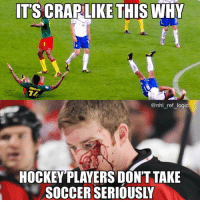 My mom doesn't even like hockey but she told me that Canadian American and Swedish etc hockey players are taught to play honorably, and European soccer players are taught the opposite, just food for thought: IT'S CRAPLIKE THIS WHY  @nhl ref logic  HOCKEYPLAYERS DONT TAKE  SOCCER SERIOUSI My mom doesn't even like hockey but she told me that Canadian American and Swedish etc hockey players are taught to play honorably, and European soccer players are taught the opposite, just food for thought