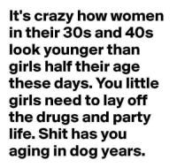 Crazy, Drugs, and Girls: It's crazy how women  in their 30s and 40s  look younger than  girls half their age  these days. You little  girls need to lay off  the drugs and party  life. Shit has you  aging in dog years.