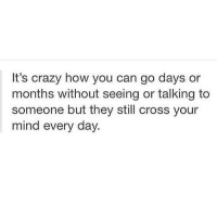 Crazy, Cross, and Mind: It's crazy how you can go days or  months without seeing or talking to  someone but they still cross your  mind every day