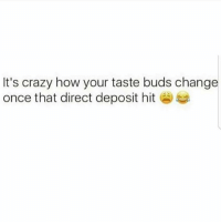Crazy, Memes, and Change: It's crazy how your taste buds change  once that direct deposit hit