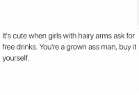 Ass, Cute, and Girls: It's cute when girls with hairy arms ask for  free drinks. You're a grown ass man, buy it  yourself. -tre