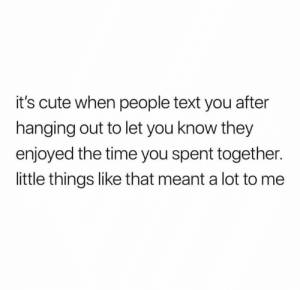 Hanging Out: it's cute when people text you after  hanging out to let you know they  enjoyed the time you spent together.  little things like that meant a lot to me