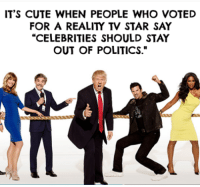 """I'm just going to leave this here for everyone who complains about our political posts.: IT'S CUTE WHEN PEOPLE WHO VOTED  FOR A REALITY TV STAR SAY  """"CELEBRITIES SHOULD STAY  OUT OF POLITICS."""" I'm just going to leave this here for everyone who complains about our political posts."""