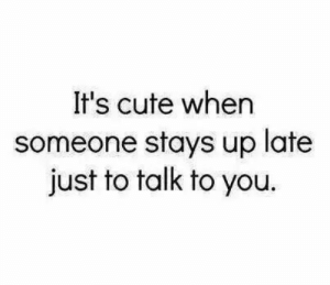 Lateness: It's cute when  someone stays up late  just to talk to you.