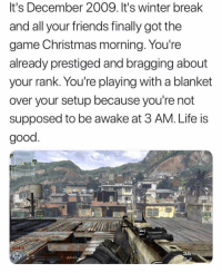 Christmas, Friends, and Life: It's December 2009. It's winter break  and all your friends finally got the  game Christmas morning. You're  already prestiged and bragging about  your rank. You're playing with a blanket  over your setup because you're not  supposed to be awake at 3 AM. Life is  good  36 Do YOU follow @joke Lil Pumps meme page 💀 HE CAN'T POST THAT STUFF ON IG!😈