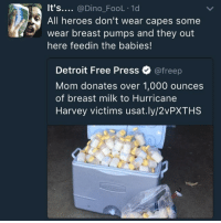 Blackpeopletwitter, Detroit, and Free: It's.... @Dino_FooL 1d  All heroes don't wear capes some  wear breast pumps and they out  here feedin the babies!  Detroit Free Press Ф @freep  Mom donates over 1,000 ounces  of breast milk to Hurricane  Harvey victims usat.ly/2vPXTHS <p>Our Dehydrated Hero (via /r/BlackPeopleTwitter)</p>