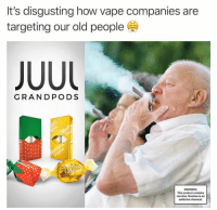 Old People, Vape, and Dank Memes: It's disgusting how vape companies are  targeting our old people  JUU  GRANDPODS  WARNING:  This product contains  nicotine. Nicotine is an  addictive chemical. Smdh @adam.the.creator