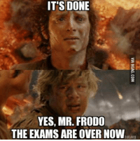 It Is Done Frodo: IT'S DONE  YES, MR. FRODO  THE EXAMS ARE OVER NOW