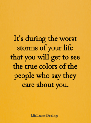 Storms: It's during the worst  storms of your life  that you will get to see  the true colors of the  people who say they  care about you.  LifeLearnedFeelings