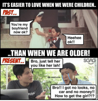 Children, Love, and Memes: IT'S EASIER TO LOVE WHEN WE WERE CHILDREN..  PAST.  You're my  boyfriend  now ok?  Heehee  ok!!  貳  .THAN WHEN WE ARE OLDER!  PRESENT.. Bro, just tell her  you like her lah!  Me want crie..  Bro!! I got no looks, no  car and no money!!  How to get the girl?!? This video <link in bio> totally reminds me of when we were young and fearless as kids… as compared to now…. fearless ntucincome sp