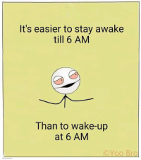 Memes, 🤖, and Awake: It's easier to stay awake  till 6 AM  Than to wake-up  at 6 AM  C Yoo Bro Explain this... 😂😂