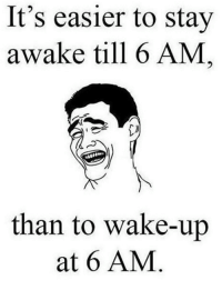 Memes, 🤖, and Awake: It's easier to stay  awake till 6 AM,  than to wake-up  at 6 AM