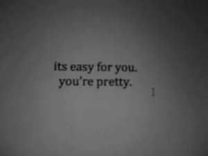 youre pretty: its easy for you.  you're pretty