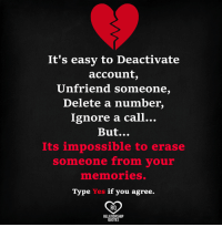 Unfriender: It's easy to Deactivate  account  Unfriend someone,  Delete a number,  Ignore a call...  But...  Its impossible to erase  someone from your  mnenmories.  Type Yes if you agree.  RO  RELATIONSHIP  QUOTES