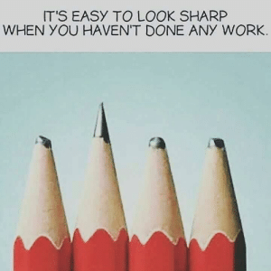 Not new, not my work… just TRUE: IT'S EASY TO LOOK SHARP  WHEN YOU HAVENT DONE ANY WORK Not new, not my work… just TRUE