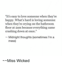 "Crying, Love, and Happy: ""It's easy to love someone when they're  happy. What's hard is loving someone  when they're crying on the bathroom  floor at 2am because everything came  crashing down at once.""  -Midnight thoughts (sometimes I'm a  mess)  Miss Wicked"
