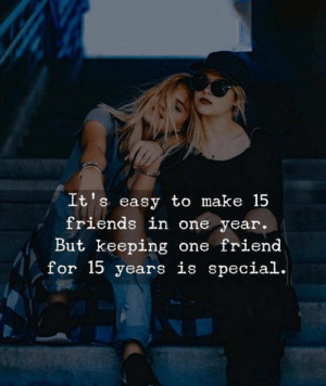 One Friend: It's easy to make 15  friends in one year.  But keeping one friend  for 15 years is special.
