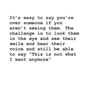 "the challenge: It's easy to say you' re  over someone if you  aren't seeing them. The  challenge is to look them  in the eye and see their  smile and hear their  voice and still be able  to say ""This is not what  I want anymore"""